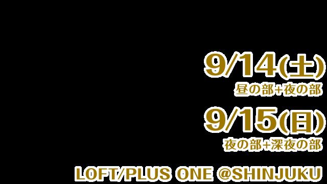 9/14(土) 昼の部 + 夜の部 9/15(日) 夜の部 + 深夜の部 新宿 LOFT/PLUS ONE